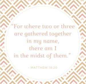 """For where two or three are gathered together in my name, there am I in the midst of them."" Quote"